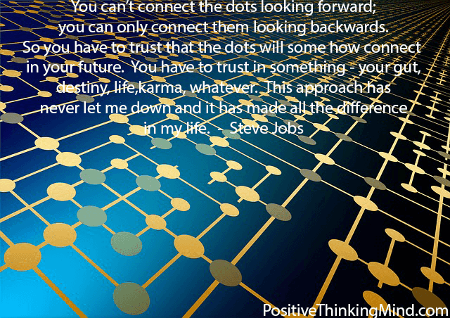 You can't connect the dots looking forward; you can only connect them looking backwards.