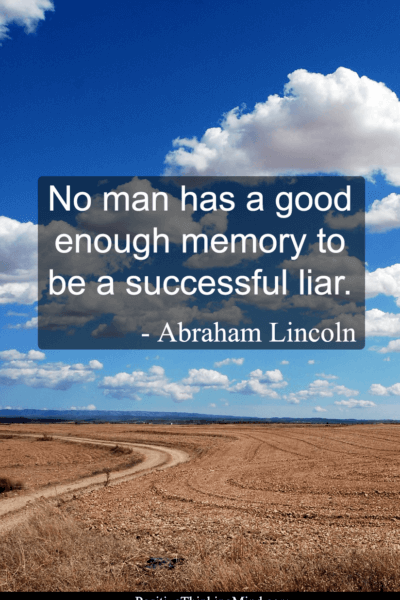 No man has a good enough memory to be a successful liar – Abraham Lincoln