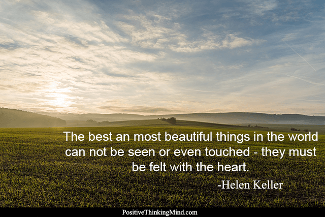 The best and most beautiful things in the world can not be seen or even touched - they must be felt by the heart.