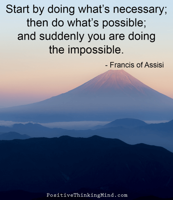 Start by doing what's necessary; then do what's possible; and then suddenly you are doing the impossible.