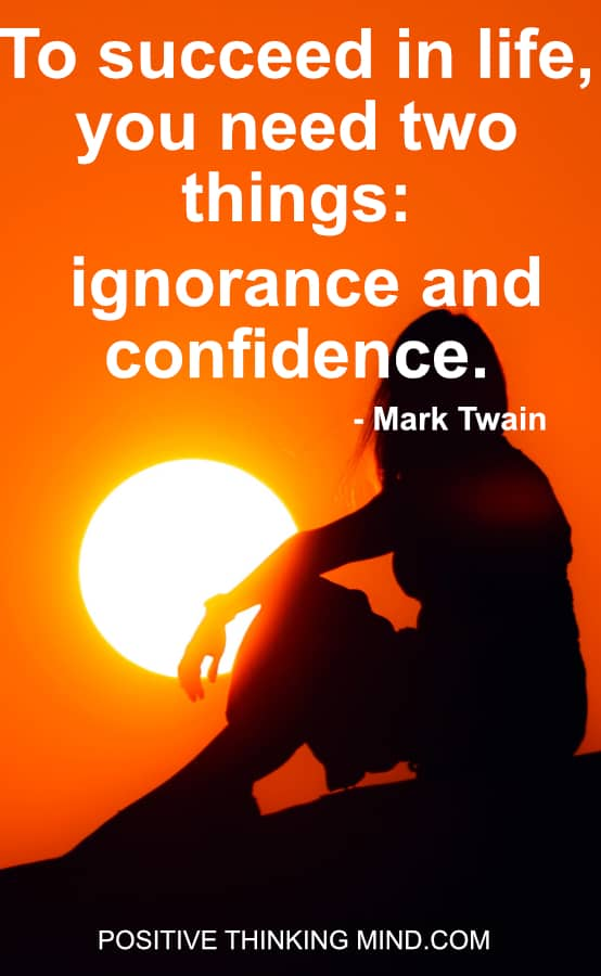 To succeed in life you need two things; ignorance and confidence