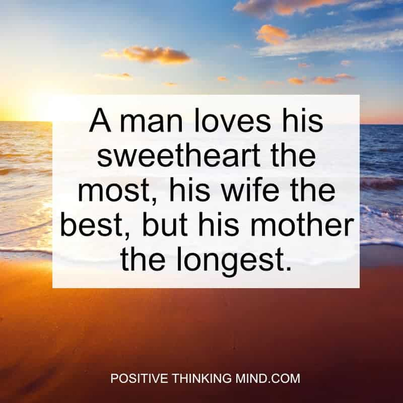 A man loves his sweetheart the most, his wife the best, but his mother the longest.